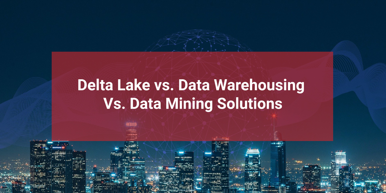 Delta-Lake-vs.-Data-Warehousing-Vs.-Data-Mining-Solutions