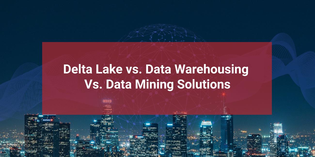 Delta-Lake-vs.-Data-Warehousing-Vs.-Data-Mining-Solutions