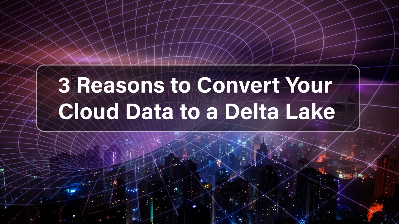 3-Reasons-to-Convert-Your-Cloud-Data-to-a-Delta-Lake